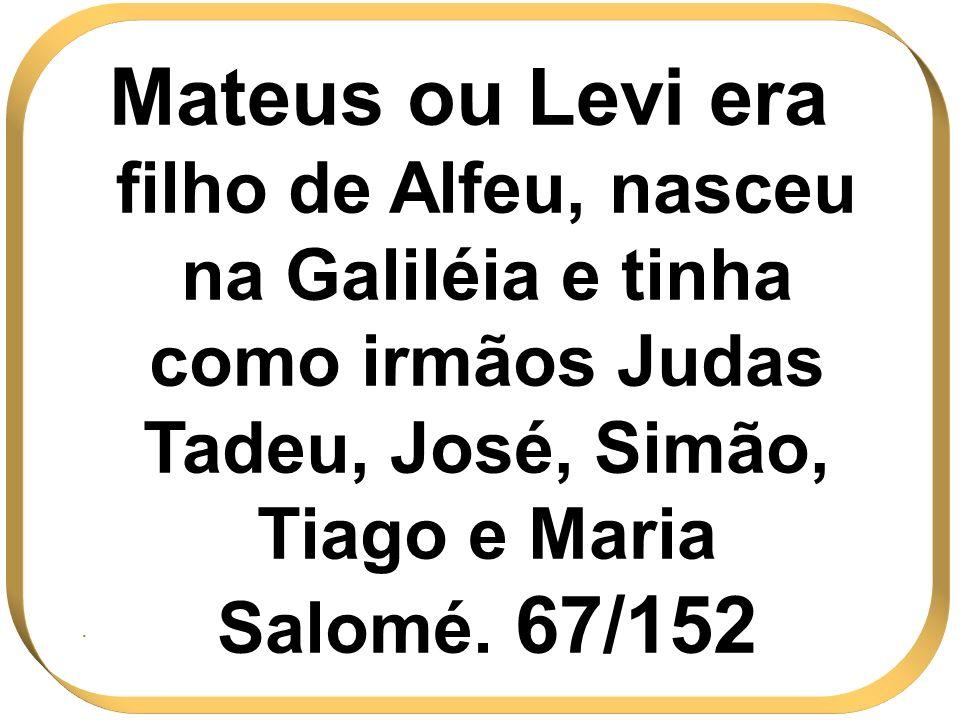 Mateus ou Levi era filho de Alfeu, nasceu na Galiléia e tinha como irmãos Judas Tadeu, José, Simão, Tiago e Maria Salomé. 67/152.