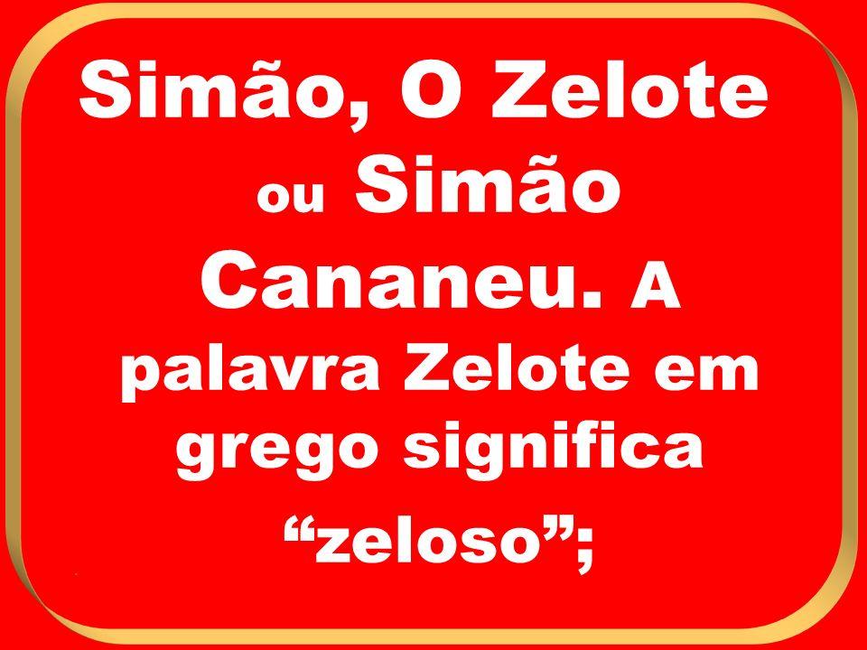 Simão, O Zelote ou Simão Cananeu. A palavra Zelote em grego significa zeloso ; .