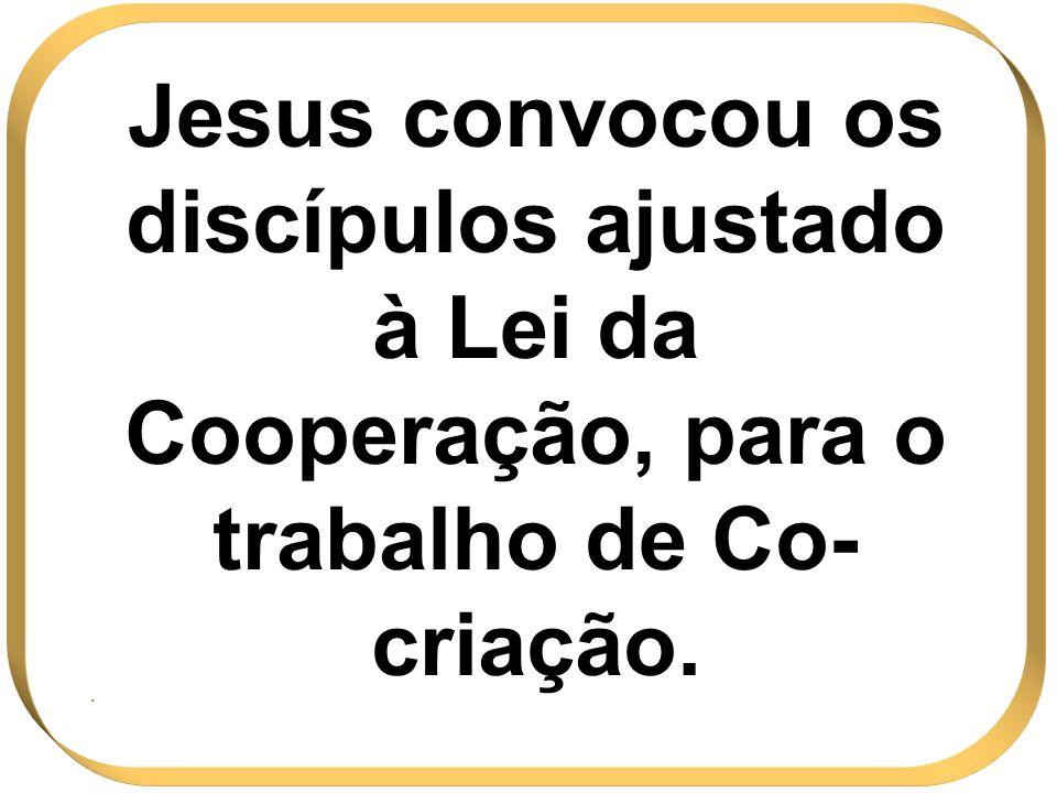 Jesus convocou os discípulos ajustado à Lei da Cooperação, para o trabalho de Co-criação.