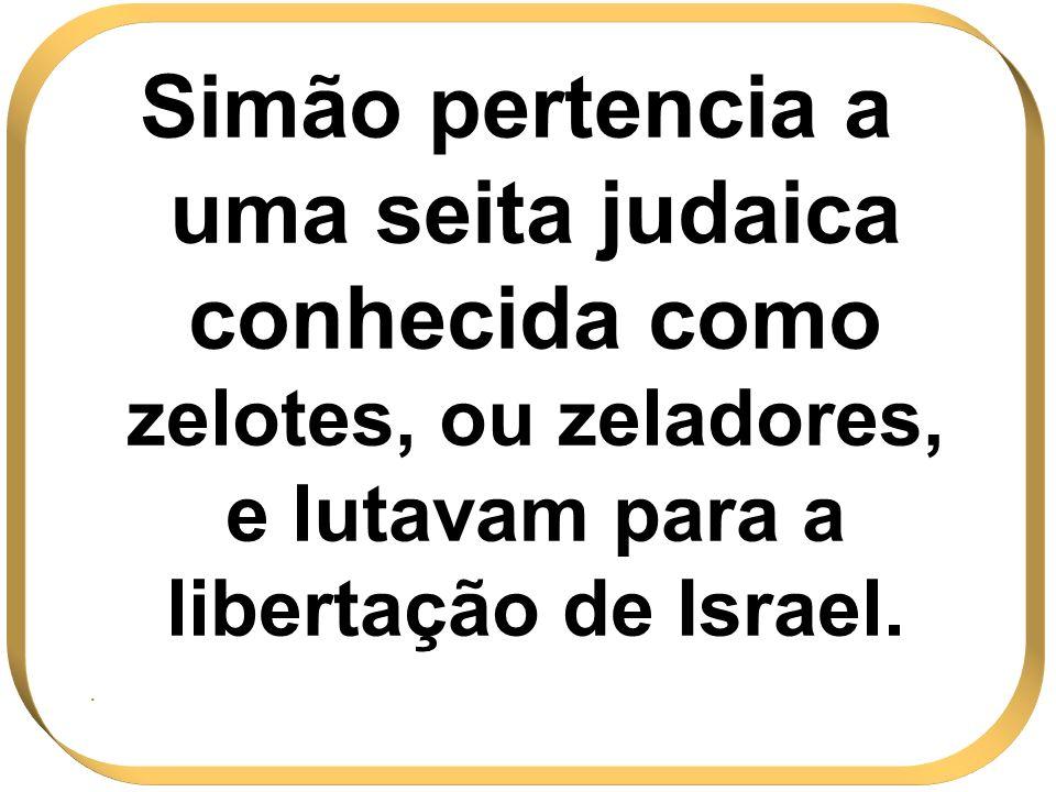 Simão pertencia a uma seita judaica conhecida como zelotes, ou zeladores, e lutavam para a libertação de Israel.