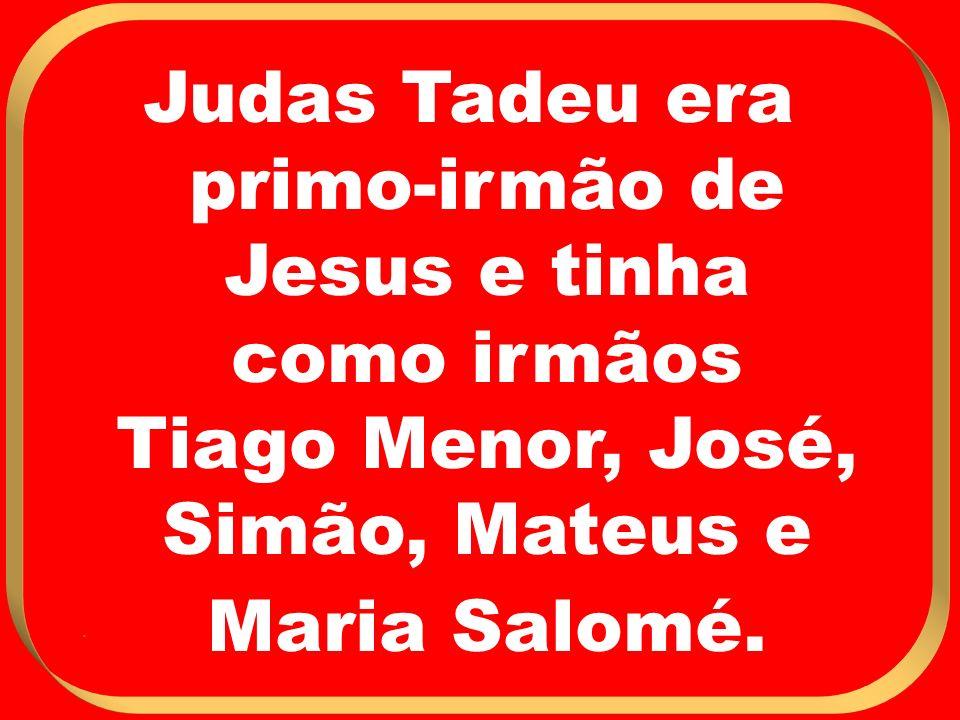 Judas Tadeu era primo-irmão de Jesus e tinha como irmãos Tiago Menor, José, Simão, Mateus e Maria Salomé.