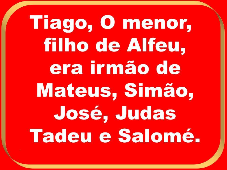 Tiago, O menor, filho de Alfeu, era irmão de Mateus, Simão, José, Judas Tadeu e Salomé. .