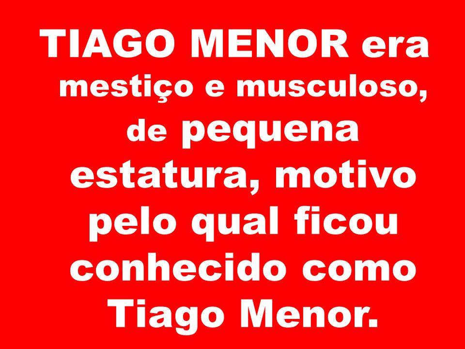 TIAGO MENOR era mestiço e musculoso, de pequena estatura, motivo pelo qual ficou conhecido como Tiago Menor.