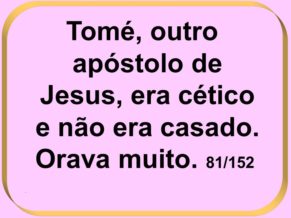 Tomé, outro apóstolo de Jesus, era cético e não era casado. Orava muito. 81/152 .