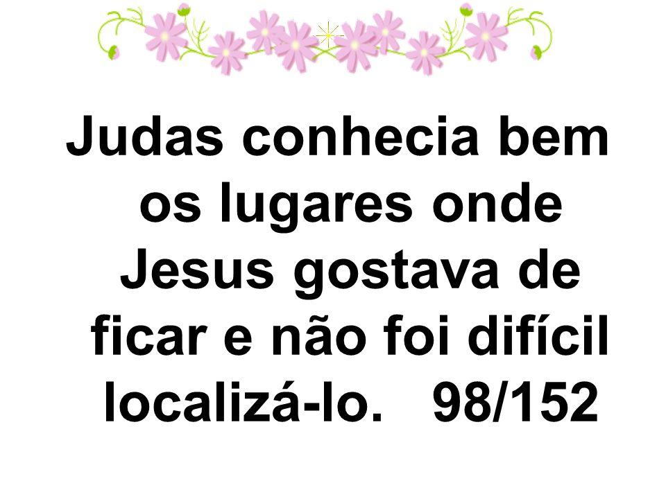 Judas conhecia bem os lugares onde Jesus gostava de ficar e não foi difícil localizá-lo. 98/152