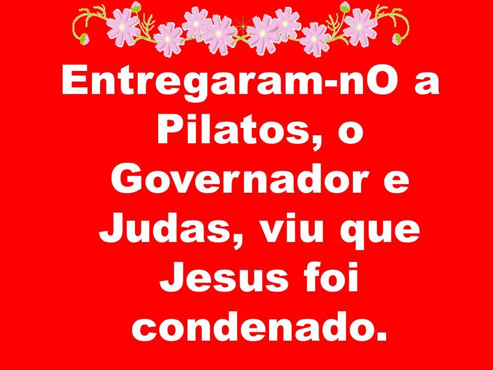 Entregaram-nO a Pilatos, o Governador e Judas, viu que Jesus foi condenado.