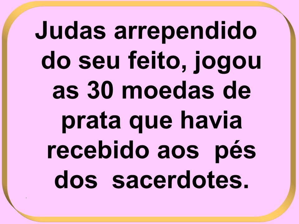 Judas arrependido do seu feito, jogou as 30 moedas de prata que havia recebido aos pés dos sacerdotes.