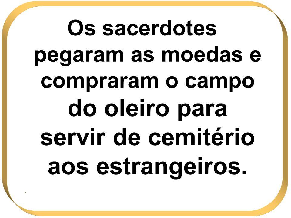 Os sacerdotes pegaram as moedas e compraram o campo do oleiro para servir de cemitério aos estrangeiros.