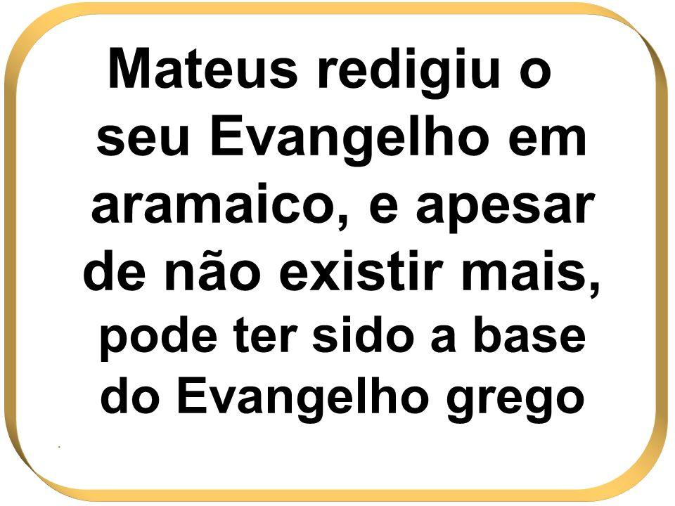 Mateus redigiu o seu Evangelho em aramaico, e apesar de não existir mais, pode ter sido a base do Evangelho grego.