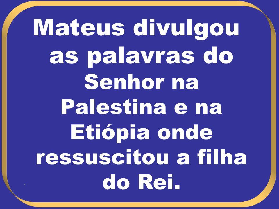 Mateus divulgou as palavras do Senhor na Palestina e na Etiópia onde ressuscitou a filha do Rei.