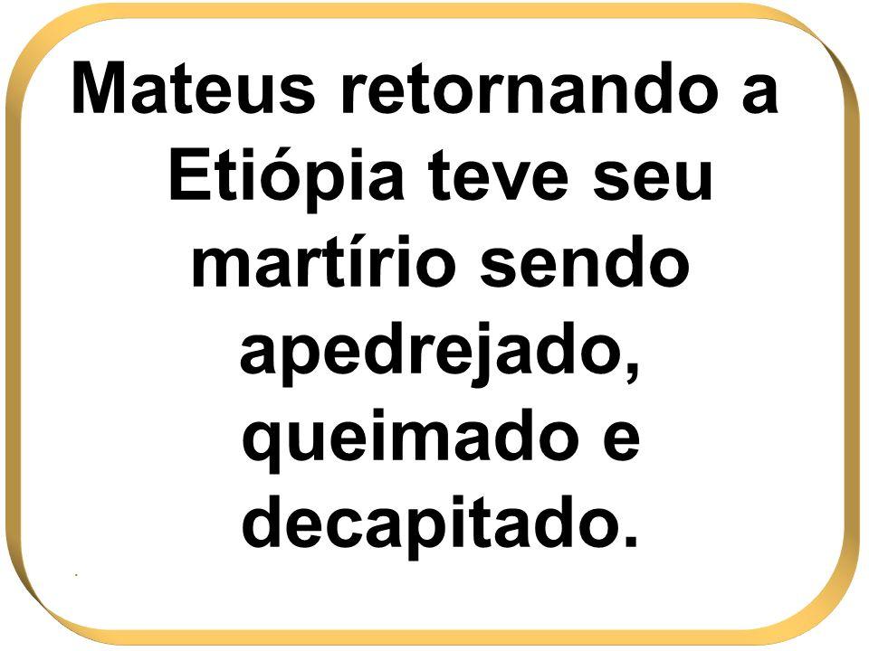 Mateus retornando a Etiópia teve seu martírio sendo apedrejado, queimado e decapitado. .