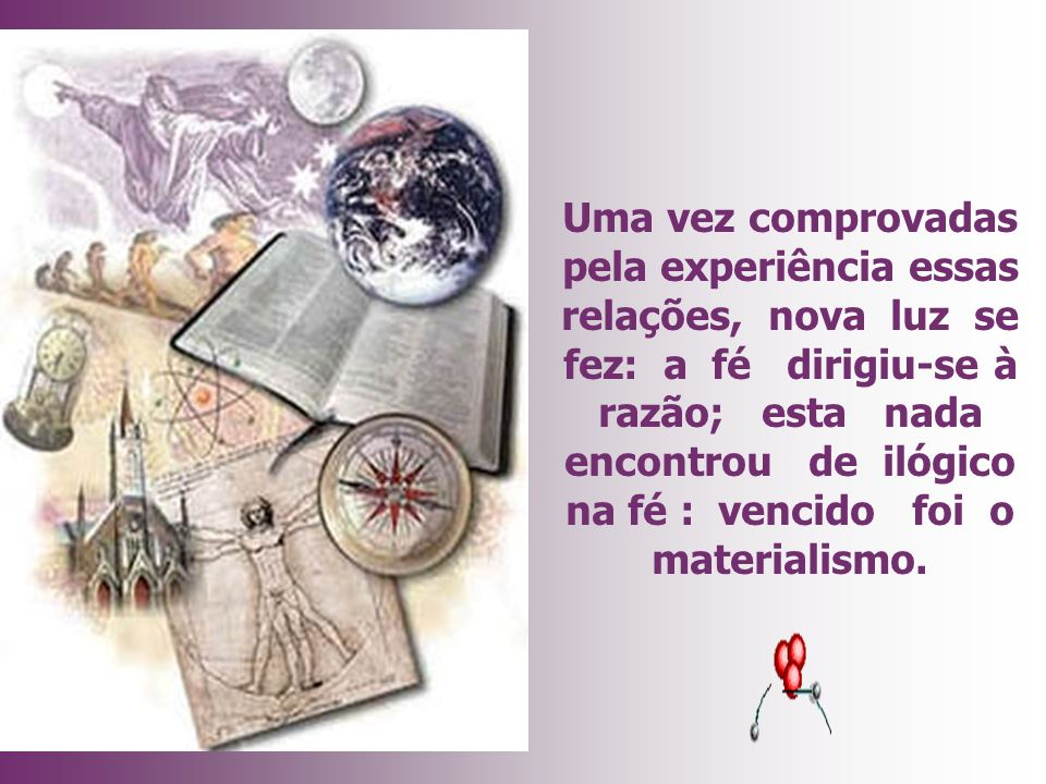 Uma vez comprovadas pela experiência essas relações, nova luz se fez: a fé dirigiu-se à razão; esta nada encontrou de ilógico na fé : vencido foi o materialismo.