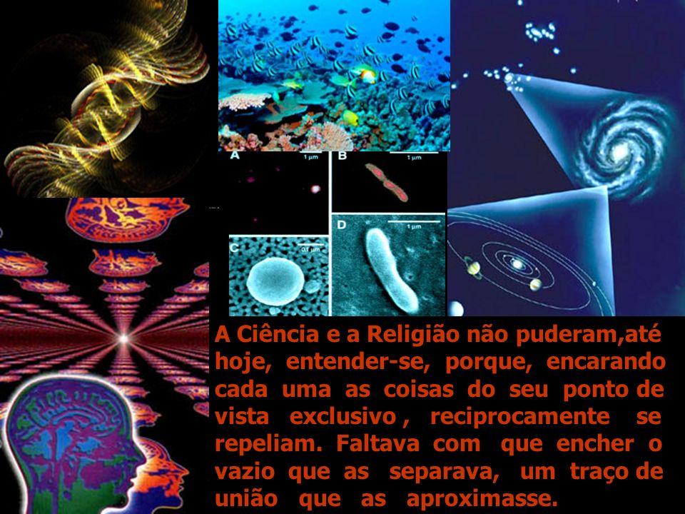 A Ciência e a Religião não puderam,até hoje, entender-se, porque, encarando cada uma as coisas do seu ponto de vista exclusivo , reciprocamente se repeliam.