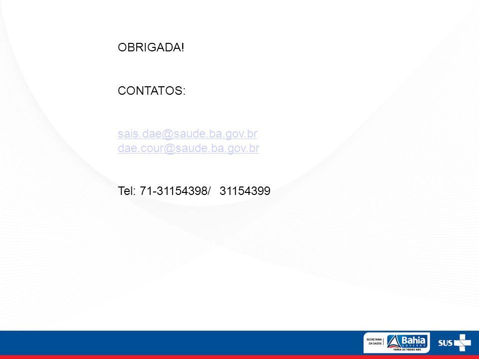 OBRIGADA! CONTATOS: sais.dae@saude.ba.gov.br dae.cour@saude.ba.gov.br