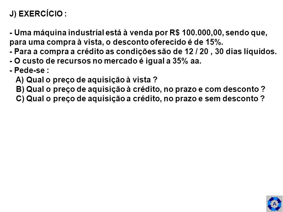 J) EXERCÍCIO : - Uma máquina industrial está à venda por R$ 100.000,00, sendo que, para uma compra à vista, o desconto oferecido é de 15%.
