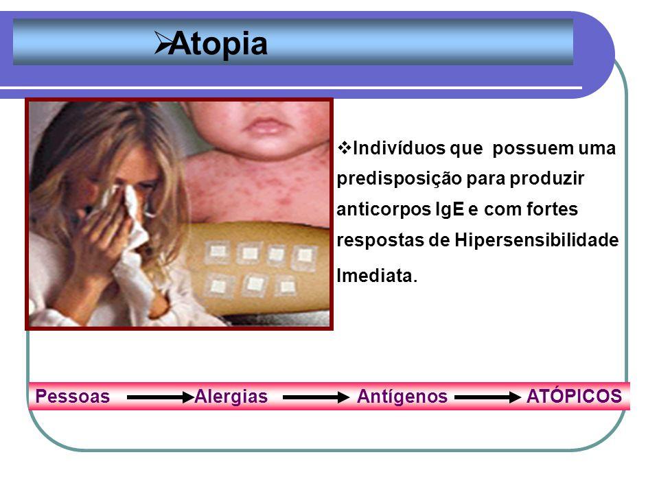 Atopia Indivíduos que possuem uma predisposição para produzir anticorpos IgE e com fortes respostas de Hipersensibilidade Imediata.