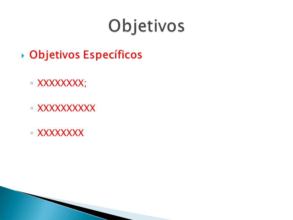 Objetivos Objetivos Específicos XXXXXXXX; XXXXXXXXXX XXXXXXXX
