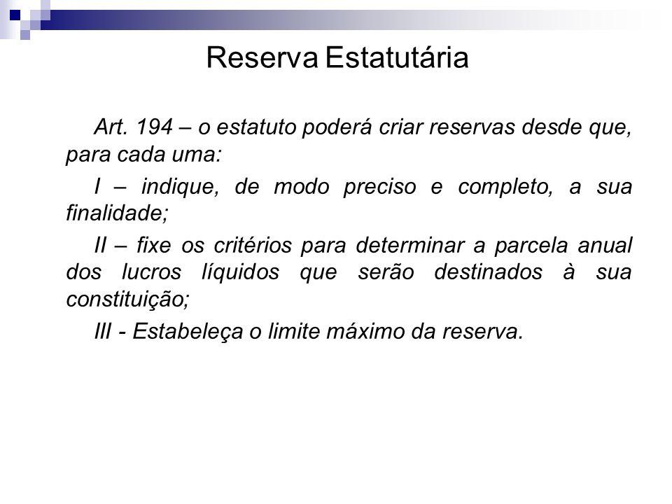 Reserva Estatutária Art. 194 – o estatuto poderá criar reservas desde que, para cada uma: I – indique, de modo preciso e completo, a sua finalidade;