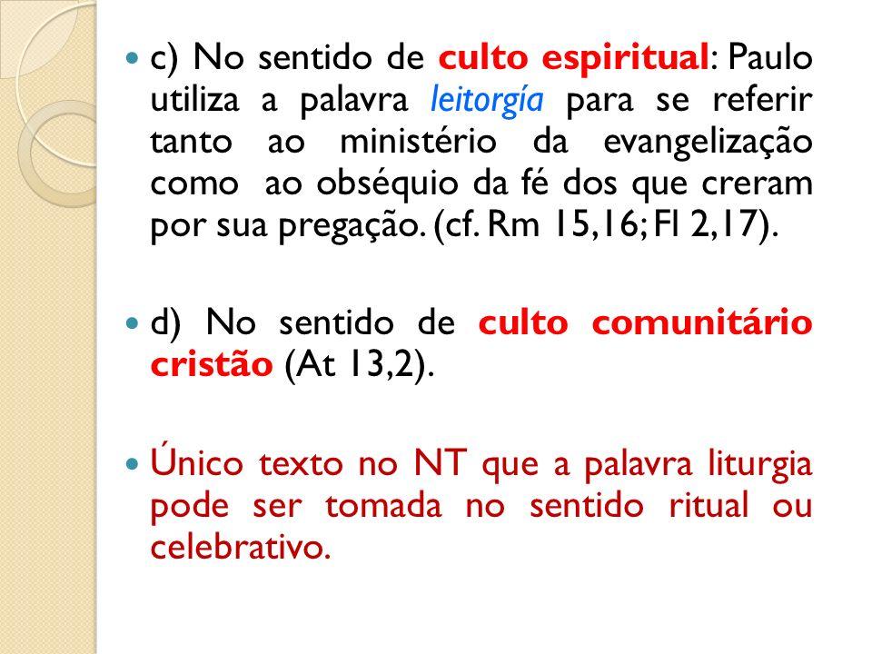 c) No sentido de culto espiritual: Paulo utiliza a palavra leitorgía para se referir tanto ao ministério da evangelização como ao obséquio da fé dos que creram por sua pregação. (cf. Rm 15,16; Fl 2,17).