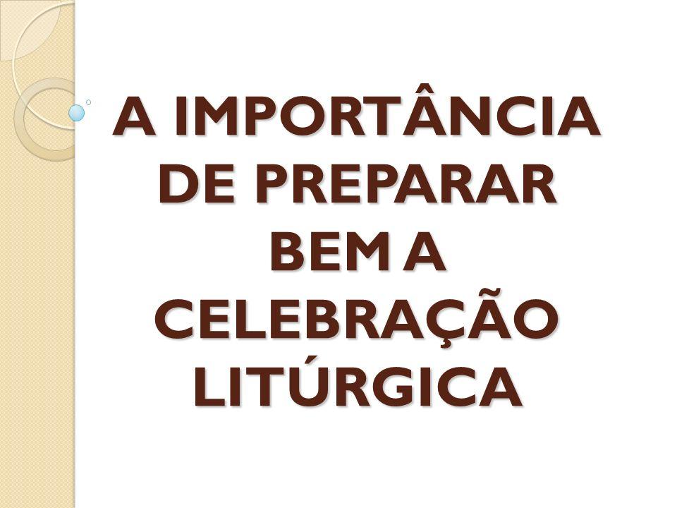A IMPORTÂNCIA DE PREPARAR BEM A CELEBRAÇÃO LITÚRGICA