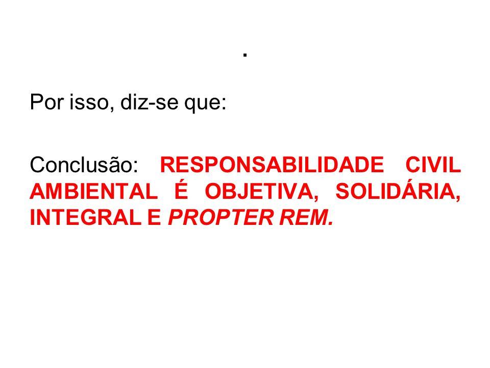 Por isso, diz-se que: Conclusão: RESPONSABILIDADE CIVIL AMBIENTAL É OBJETIVA, SOLIDÁRIA, INTEGRAL E PROPTER REM.