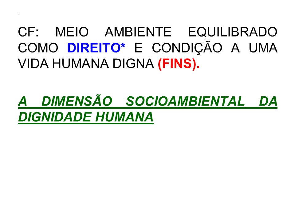 .. CF: MEIO AMBIENTE EQUILIBRADO COMO DIREITO* E CONDIÇÃO A UMA VIDA HUMANA DIGNA (FINS).