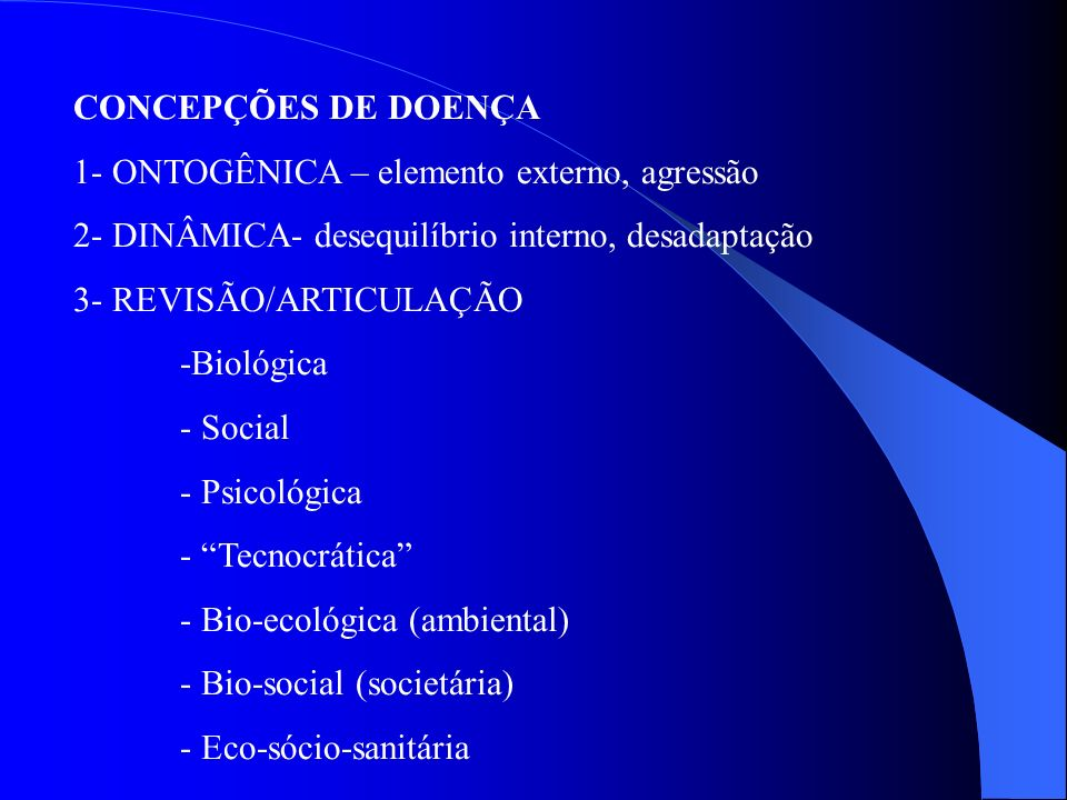 CONCEPÇÕES DE DOENÇA 1- ONTOGÊNICA – elemento externo, agressão. 2- DINÂMICA- desequilíbrio interno, desadaptação.