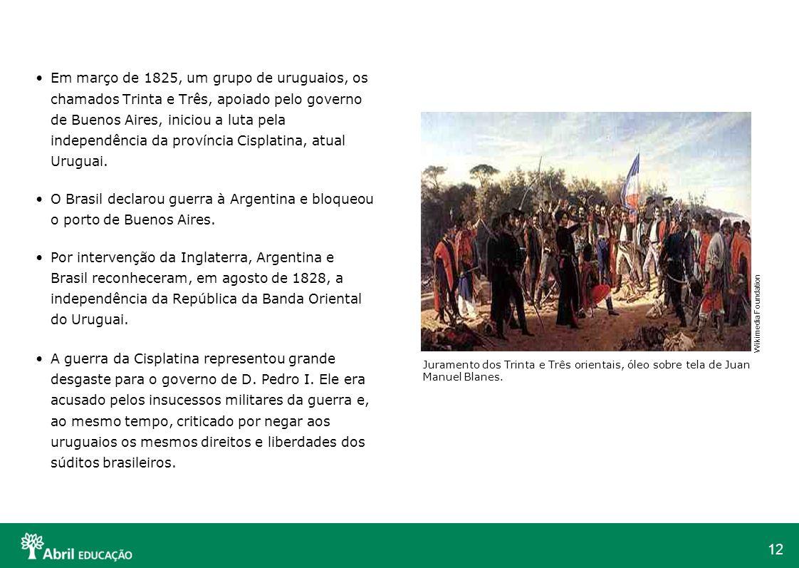 Em março de 1825, um grupo de uruguaios, os chamados Trinta e Três, apoiado pelo governo de Buenos Aires, iniciou a luta pela independência da província Cisplatina, atual Uruguai.