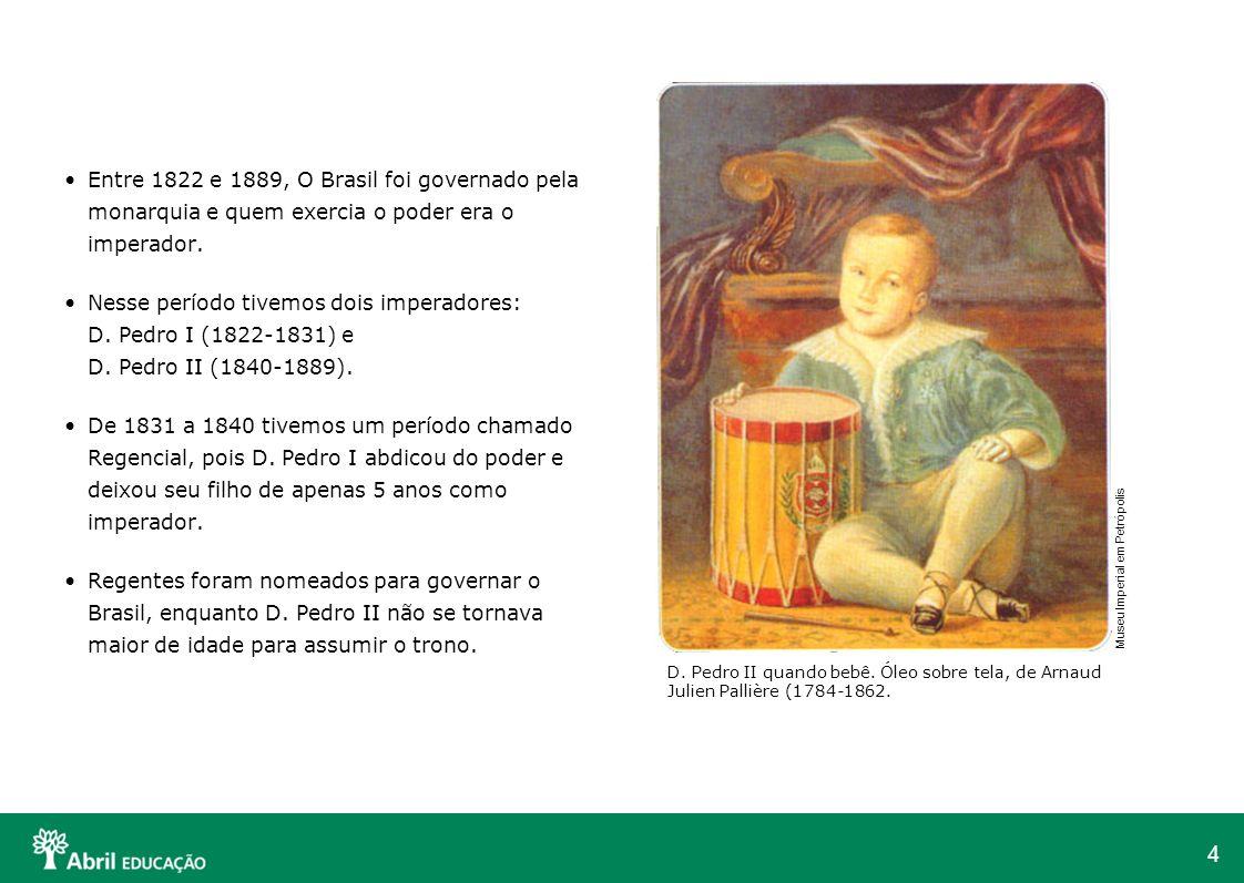 Entre 1822 e 1889, O Brasil foi governado pela monarquia e quem exercia o poder era o imperador.