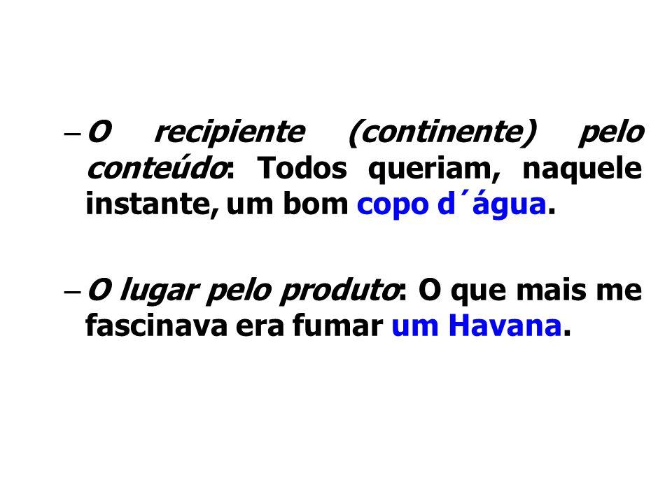 Figuras de palavrasO recipiente (continente) pelo conteúdo: Todos queriam, naquele instante, um bom copo d´água.