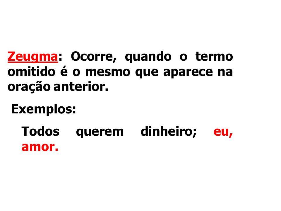 Figuras de sintaxe Zeugma: Ocorre, quando o termo omitido é o mesmo que aparece na oração anterior.