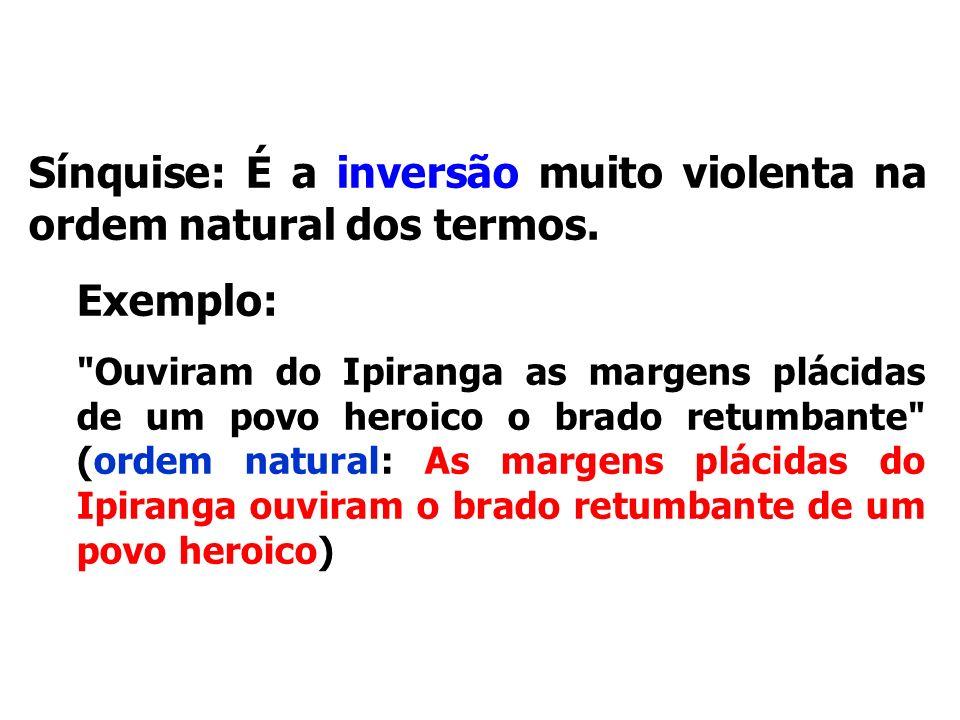 Figuras de sintaxe Sínquise: É a inversão muito violenta na ordem natural dos termos. Exemplo: