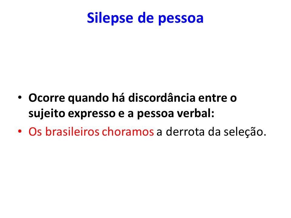Silepse de pessoa Ocorre quando há discordância entre o sujeito expresso e a pessoa verbal: Os brasileiros choramos a derrota da seleção.