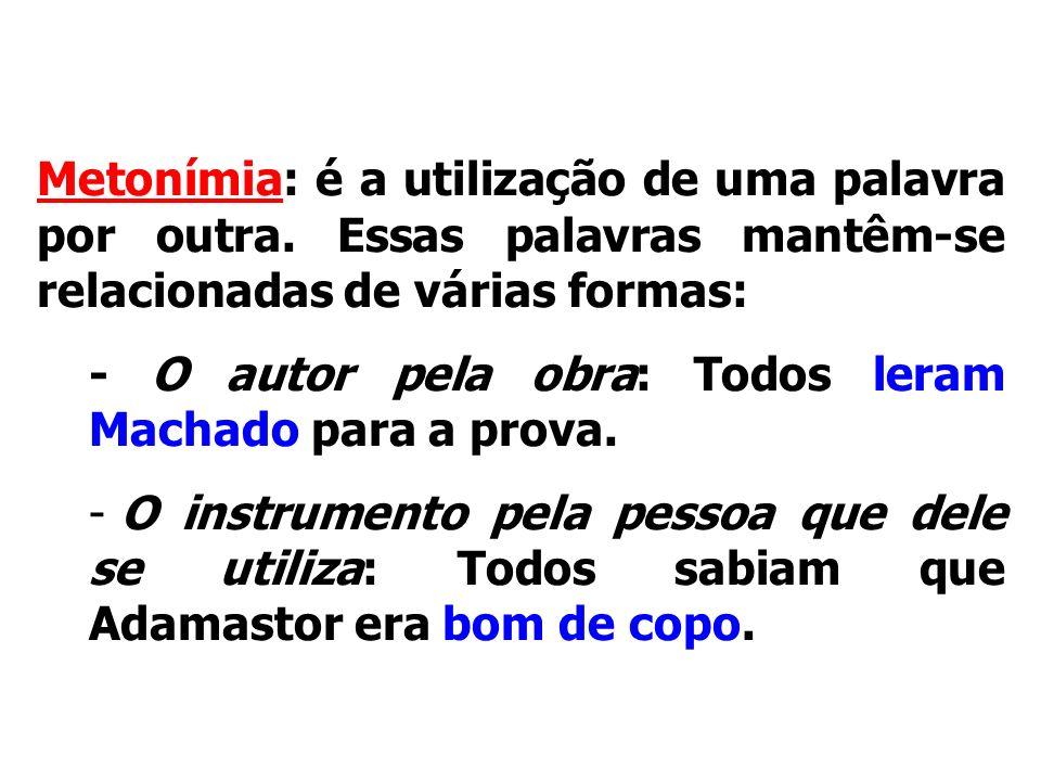Figuras de palavrasMetonímia: é a utilização de uma palavra por outra. Essas palavras mantêm-se relacionadas de várias formas: