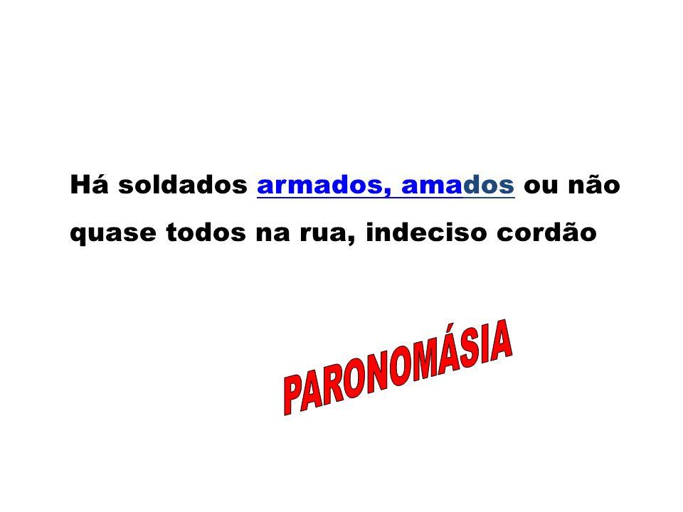 PARONOMÁSIA Há soldados armados, amados ou não