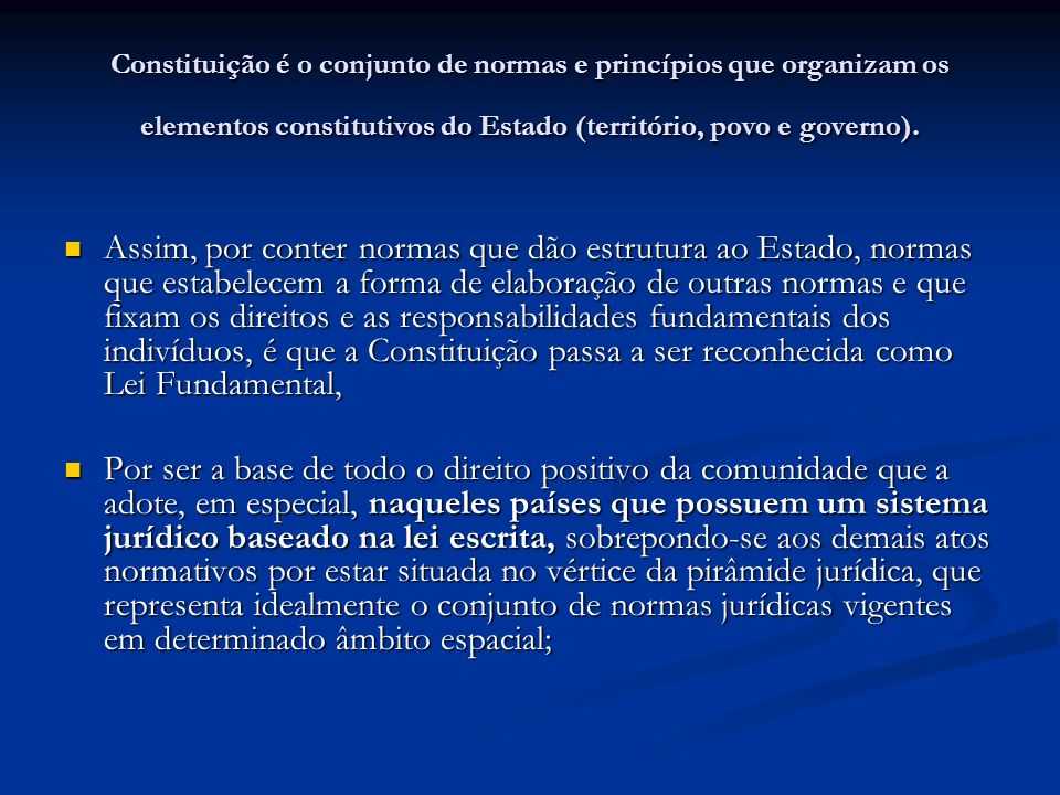 Constituição é o conjunto de normas e princípios que organizam os elementos constitutivos do Estado (território, povo e governo).