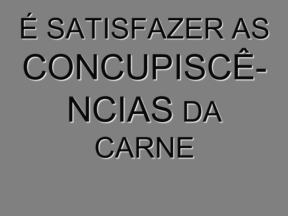 É SATISFAZER AS CONCUPISCÊ-NCIAS DA CARNE