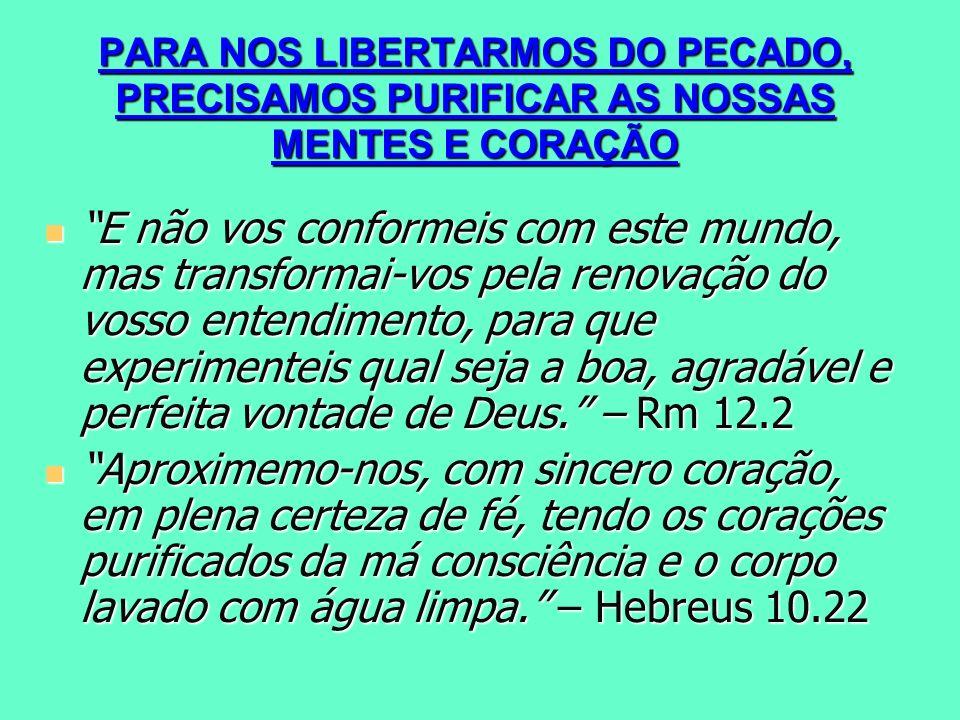 PARA NOS LIBERTARMOS DO PECADO, PRECISAMOS PURIFICAR AS NOSSAS MENTES E CORAÇÃO