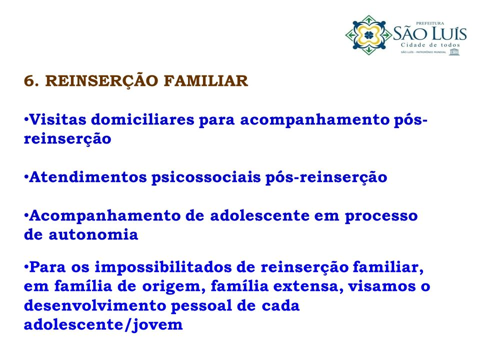 6. REINSERÇÃO FAMILIAR Visitas domiciliares para acompanhamento pós-reinserção. Atendimentos psicossociais pós-reinserção.