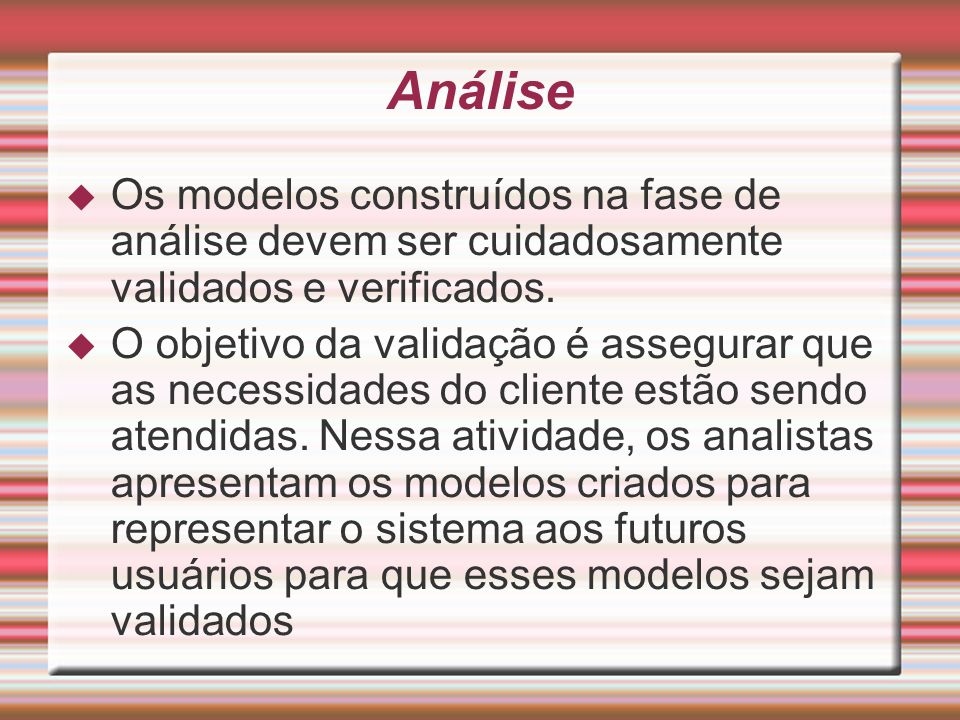 AnáliseOs modelos construídos na fase de análise devem ser cuidadosamente validados e verificados.