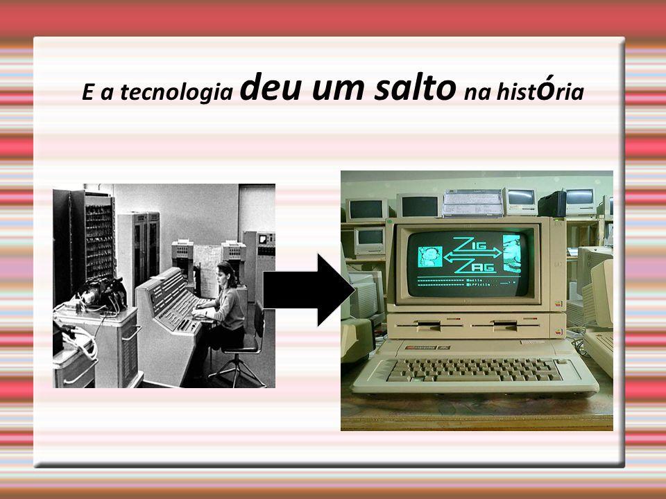 E a tecnologia deu um salto na história