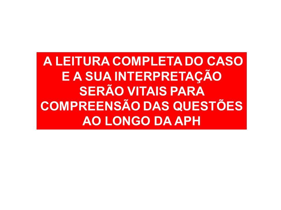 A LEITURA COMPLETA DO CASO E A SUA INTERPRETAÇÃO SERÃO VITAIS PARA COMPREENSÃO DAS QUESTÕES AO LONGO DA APH
