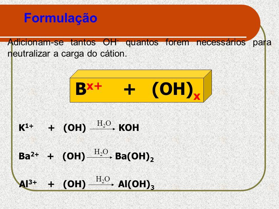 Formulação Adicionam-se tantos OH- quantos forem necessários para neutralizar a carga do cátion. Bx+ + (OH)x.