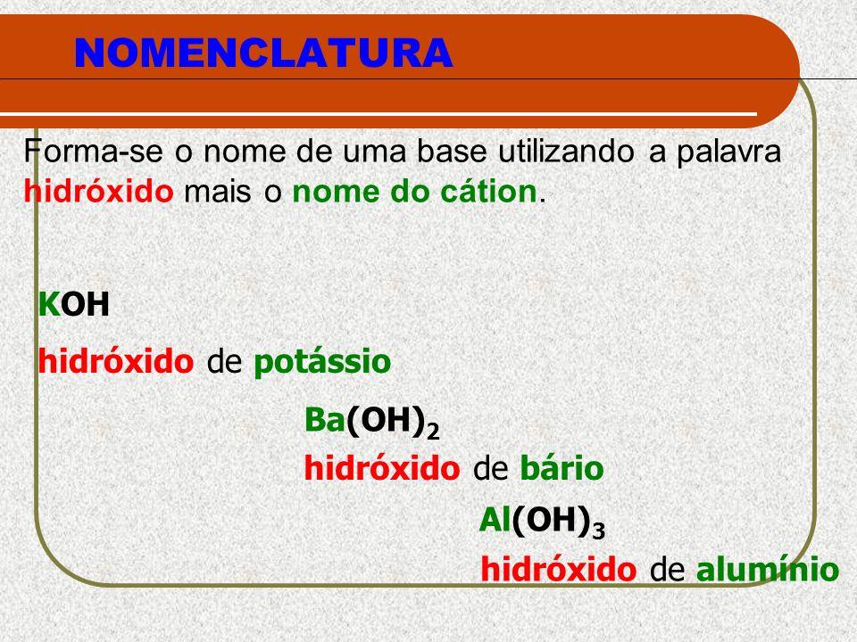 NOMENCLATURA Forma-se o nome de uma base utilizando a palavra hidróxido mais o nome do cátion. KOH