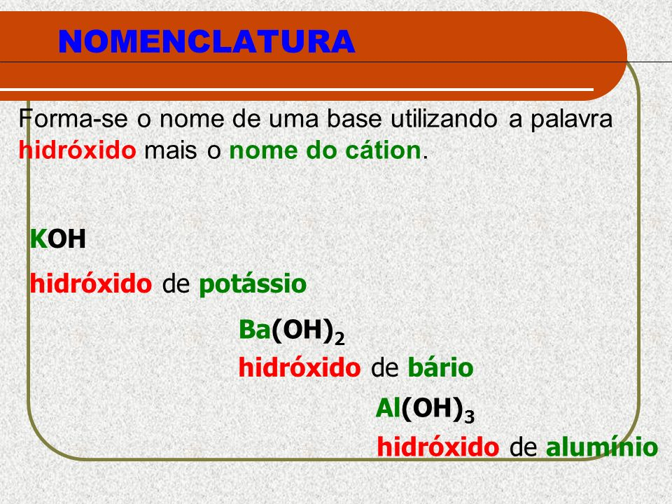 NOMENCLATURAForma-se o nome de uma base utilizando a palavra hidróxido mais o nome do cátion. KOH hidróxido de potássio.