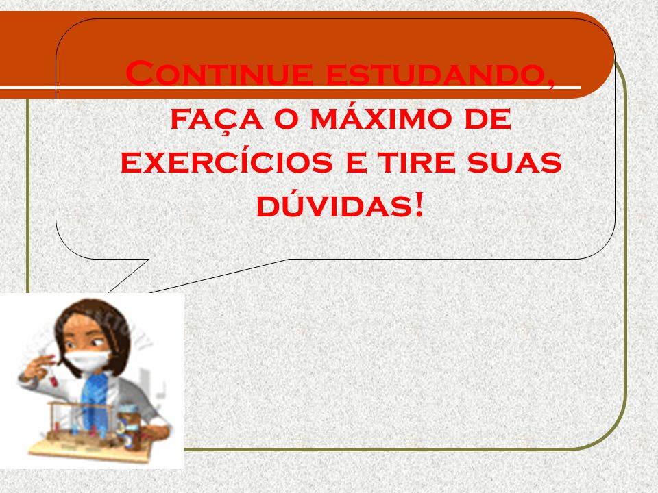 Continue estudando, faça o máximo de exercícios e tire suas dúvidas!