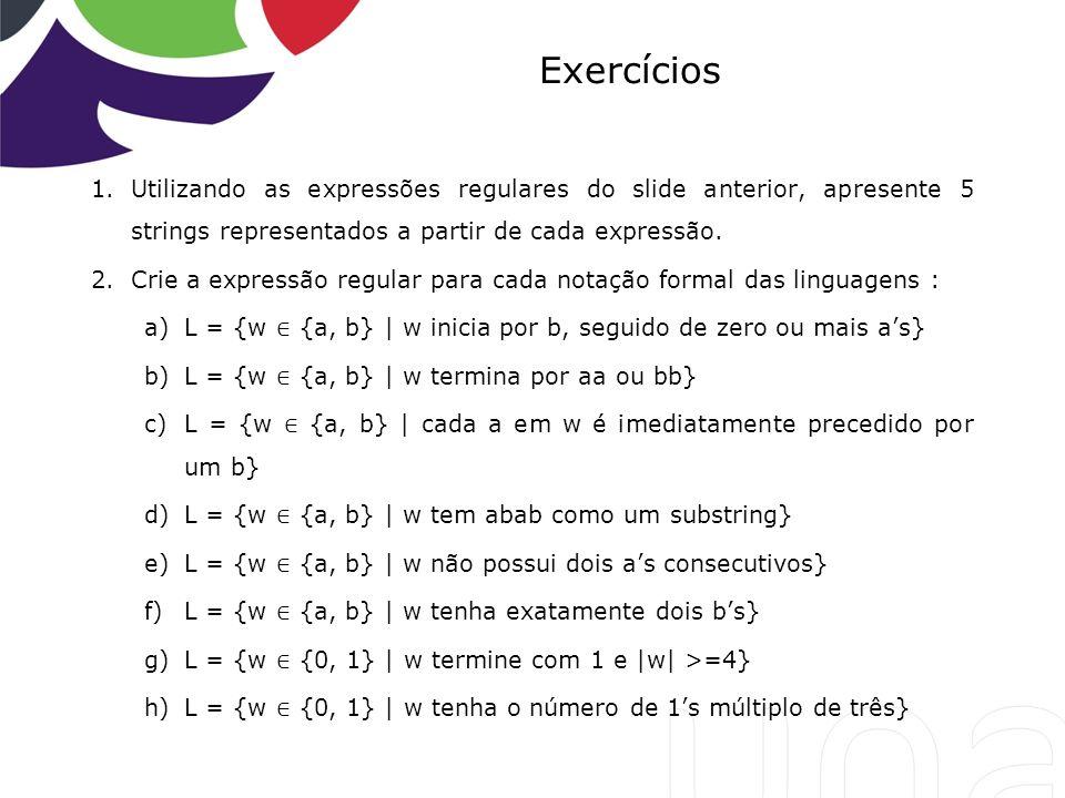 Exercícios Utilizando as expressões regulares do slide anterior, apresente 5 strings representados a partir de cada expressão.
