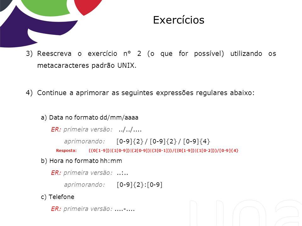 Exercícios Reescreva o exercício n° 2 (o que for possível) utilizando os metacaracteres padrão UNIX.