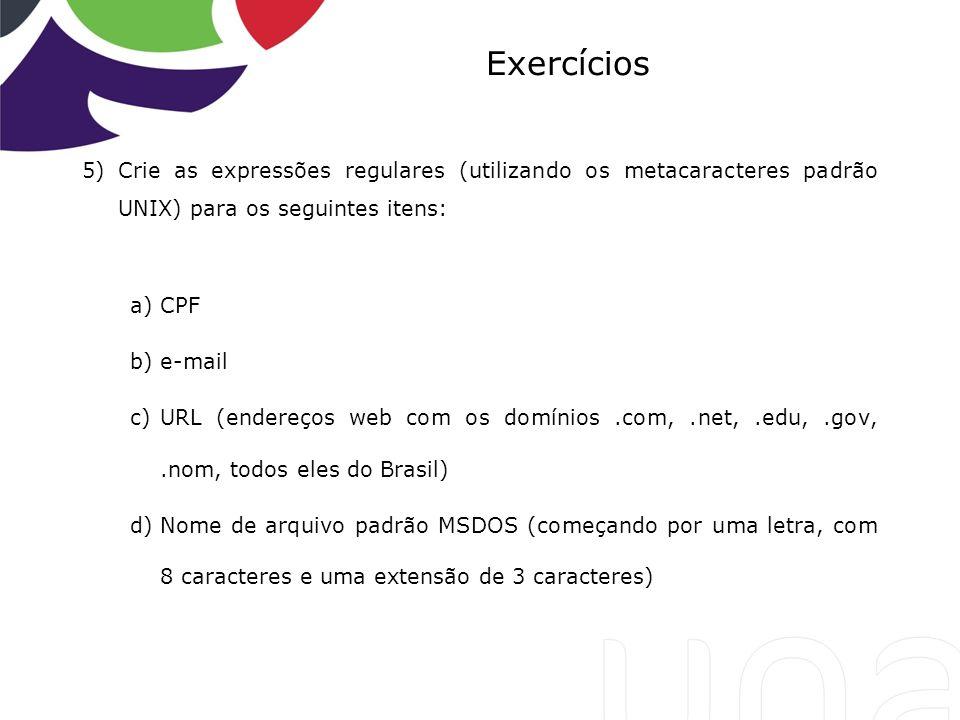 Exercícios Crie as expressões regulares (utilizando os metacaracteres padrão UNIX) para os seguintes itens: