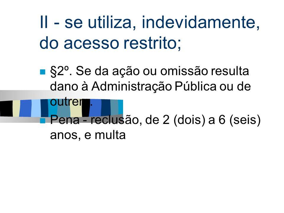 II - se utiliza, indevidamente, do acesso restrito;